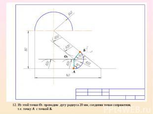 12. Из этой точки О1 проводим дугу радиуса 20 мм, соединяя точки сопряжения, т.е