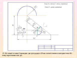 15. Из точки1 и точки 2 проводим две дуги радиуса 20 мм соответственно и находим