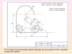 18. Из любых точек на наклонной прямой проводим две дуги радиусом 15 мм с внешне
