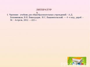 ЛИТЕРАТУРА1. Черчение: учебник для общеобразовательных учреждений / А.Д. Ботвинн