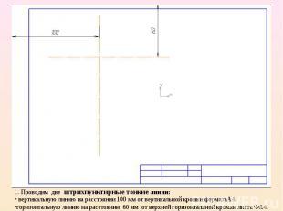 1. Проводим две штрихпунктирные тонкие линии: вертикальную линию на расстоянии 1