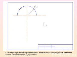 2. Из центра пересечений штрихпунктирных линий проводим полуокружность сплошной