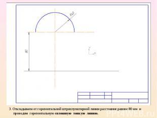3. Откладываем от горизонтальной штрихпунктирной линии расстояние равное 80 мм и