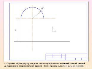 4. Опускаем перпендикуляр из одного конца полуокружности сплошной тонкой линией
