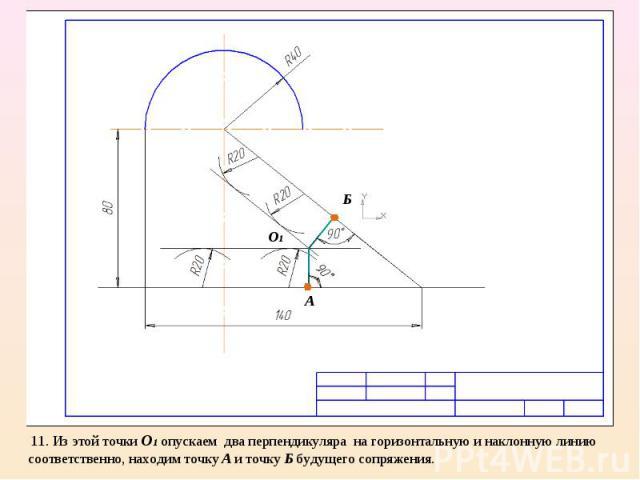 11. Из этой точки О1 опускаем два перпендикуляра на горизонтальную и наклонную линию соответственно, находим точку А и точку Б будущего сопряжения.