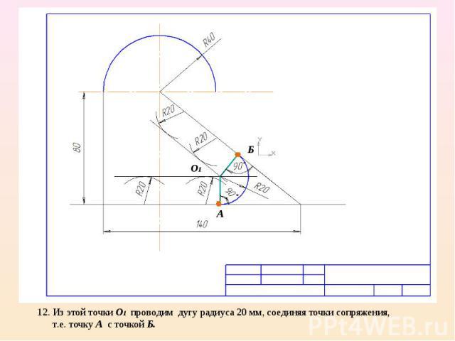 12. Из этой точки О1 проводим дугу радиуса 20 мм, соединяя точки сопряжения, т.е. точку А с точкой Б.