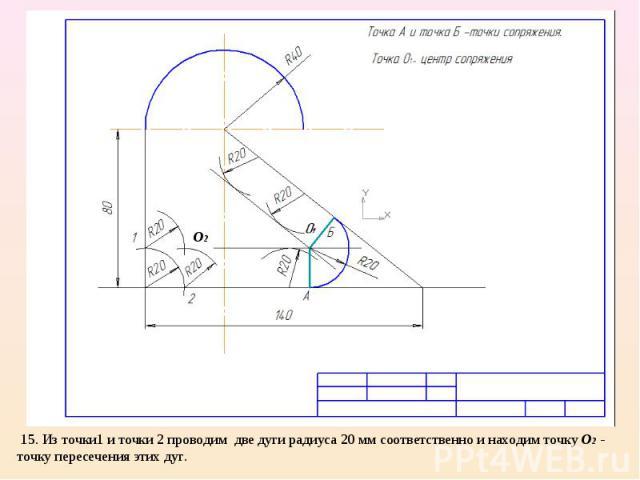 15. Из точки1 и точки 2 проводим две дуги радиуса 20 мм соответственно и находим точку О2 - точку пересечения этих дуг.