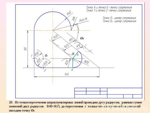 20. Из точки пересечения штрихпунктирных линий проводим дугу радиусом, равным сумме значений двух радиусов: R40+R15, до пересечения с только что построенной касательной, находим точку О3.