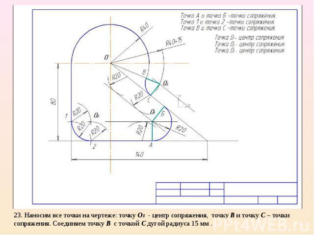 23. Наносим все точки на чертеже: точку О3 - центр сопряжения, точку В и точку С – точки сопряжения. Соединяем точку В с точкой С дугой радиуса 15 мм .