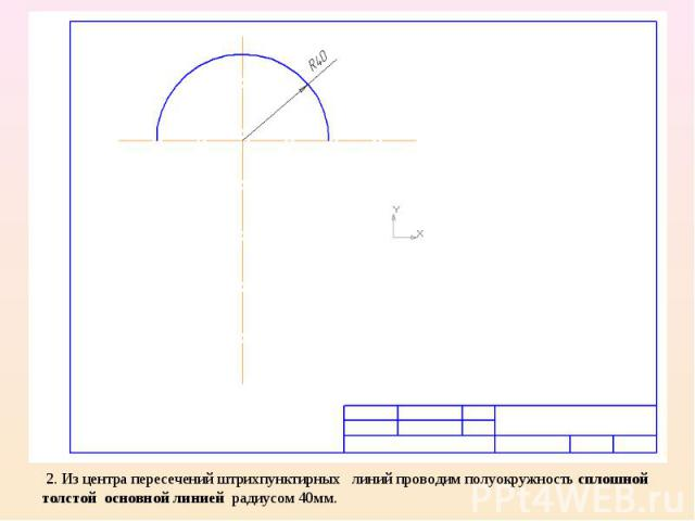 2. Из центра пересечений штрихпунктирных линий проводим полуокружность сплошной толстой основной линией радиусом 40мм.