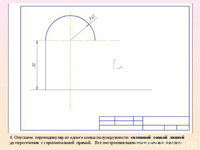 4. Опускаем перпендикуляр из одного конца полуокружности сплошной тонкой линией до пересечения с горизонтальной прямой. Все построения выполняем тонкими линиями.
