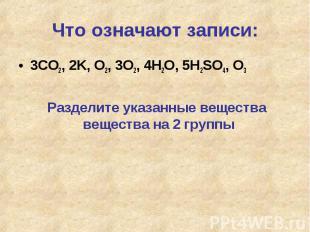 Что означают записи: 3CO2, 2K, O2, 3O2, 4H2O, 5H2SO4, O3Разделите указанные веще