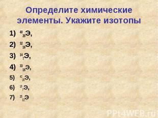 Определите химические элементы. Укажите изотопы4020Э, 3216Э, 147Э, 3316Э, 4220Э,