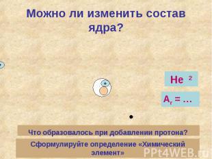 Можно ли изменить состав ядра?Что образовалось при добавлении протона? Сформулир