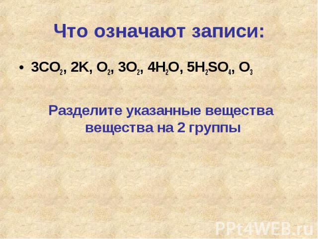 Что означают записи: 3CO2, 2K, O2, 3O2, 4H2O, 5H2SO4, O3Разделите указанные вещества вещества на 2 группы