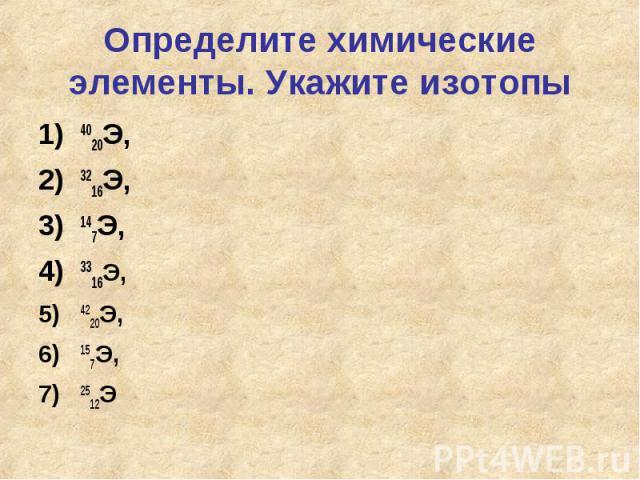 Определите химические элементы. Укажите изотопы4020Э, 3216Э, 147Э, 3316Э, 4220Э,157Э, 2512Э