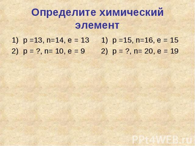 Определите химический элементр =13, n=14, e = 13р = ?, n= 10, e = 9