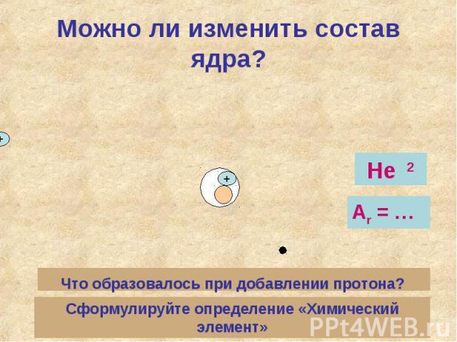 Можно ли изменить состав ядра?Что образовалось при добавлении протона? Сформулируйте определение «Химический элемент»