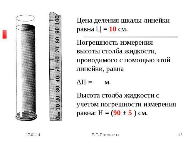 Цена деления шкалы линейки равна Ц = 10 см.Погрешность измерения высоты столба жидкости, проводимого с помощью этой линейки, равна ∆H = 5 см.Высота столба жидкости с учетом погрешности измерения равна: H = (90 ± 5 ) см.