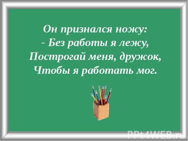 Он признался ножу:- Без работы я лежу,Построгай меня, дружок,Чтобы я работать мог.