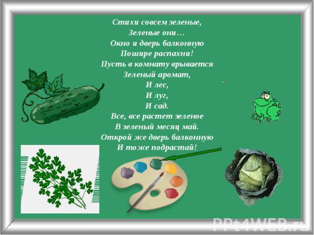 Стихи совсем зеленые,Зеленые они…Окно и дверь балконнуюПошире распахни!Пусть в комнату врываетсяЗеленый аромат,И лес,И луг,И сад.Все, все растет зеленоеВ зеленый месяц май.Открой же дверь балконнуюИ тоже подрастай!