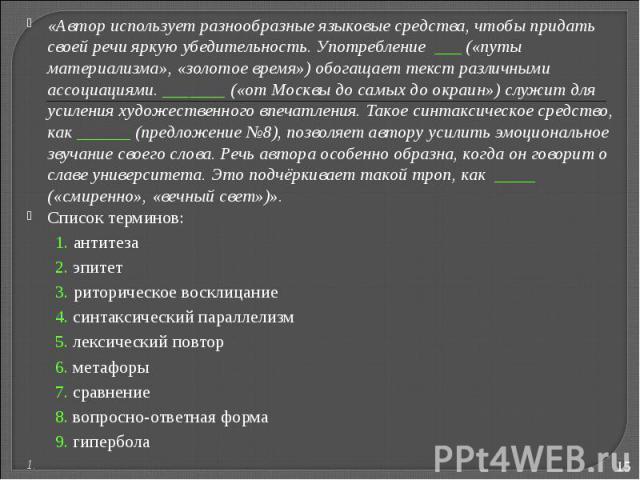 «Автор использует разнообразные языковые средства, чтобы придать своей речи яркую убедительность. Употребление («путы материализма», «золотое время») обогащает текст различными ассоциациями. _______ («от Москвы до самых до окраин») служит для усилен…