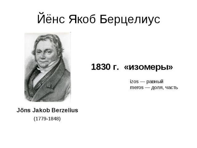 Йёнс Якоб Берцелиус 1830 г. «изомеры»izos — равный meros — доля, часть