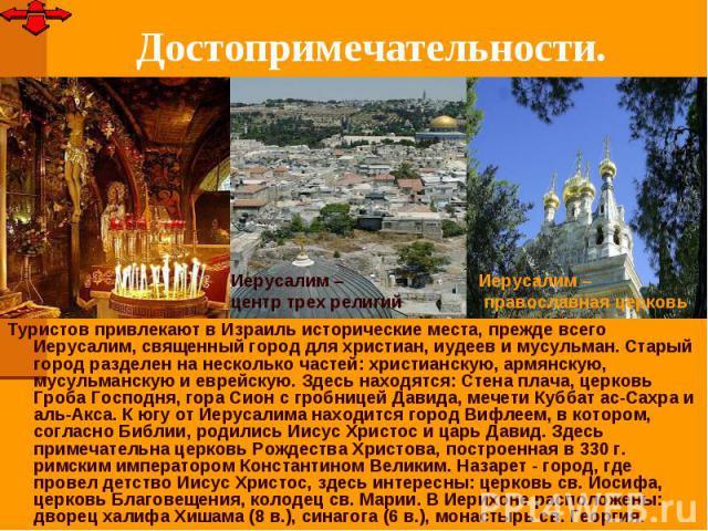 Достопримечательности.Туристов привлекают в Израиль исторические места, прежде всего Иерусалим, священный город для христиан, иудеев и мусульман. Старый город разделен на несколько частей: христианскую, армянскую, мусульманскую и еврейскую. Здесь на…