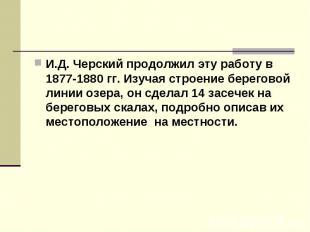 И.Д. Черский продолжил эту работу в 1877-1880 гг. Изучая строение береговой лини