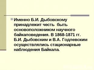 Именно Б.И. Дыбовскому принадлежит честь быть основоположником научного байкало