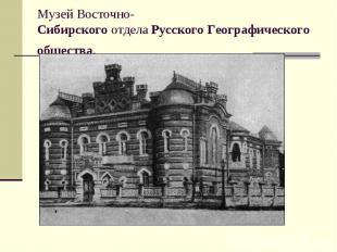 Музей Восточно-СибирскогоотделаРусскогоГеографическогообщества.