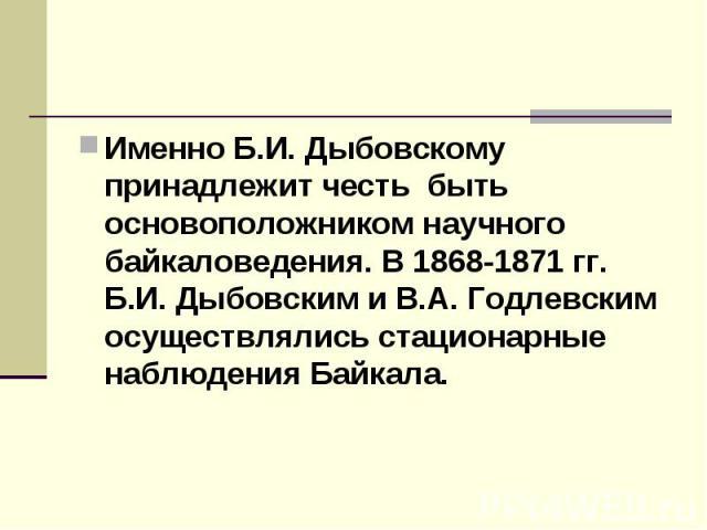 Именно Б.И. Дыбовскому принадлежит честь быть основоположником научного байкаловедения. В 1868-1871 гг. Б.И. Дыбовским и В.А. Годлевским осуществлялись стационарные наблюдения Байкала.