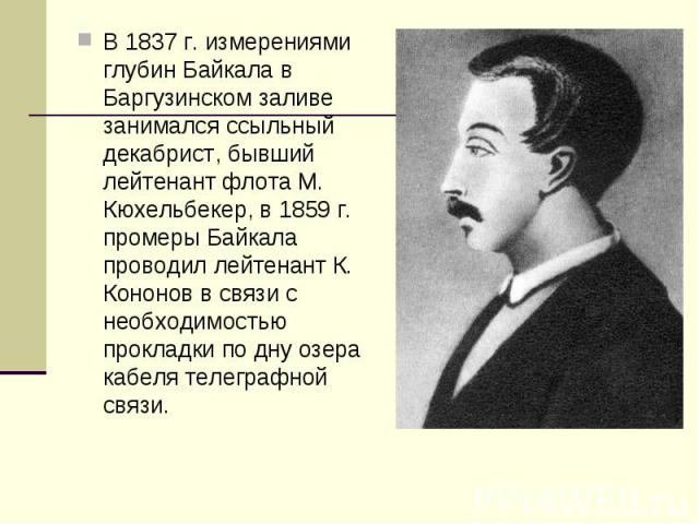 В 1837 г. измерениями глубин Байкала в Баргузинском заливе занимался ссыльный декабрист, бывший лейтенант флота М. Кюхельбекер, в 1859 г. промеры Байкала проводил лейтенант К. Кононов в связи с необходимостью прокладки по дну озера кабеля телеграфно…