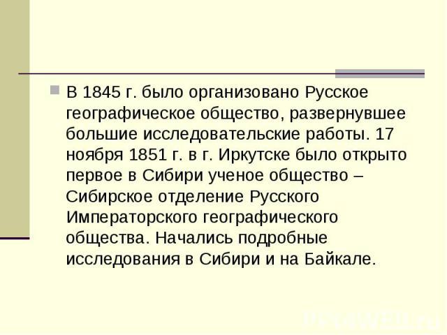 В 1845 г. было организовано Русское географическое общество, развернувшее большие исследовательские работы. 17 ноября 1851 г. в г. Иркутске было открыто первое в Сибири ученое общество – Сибирское отделение Русского Императорского географического об…