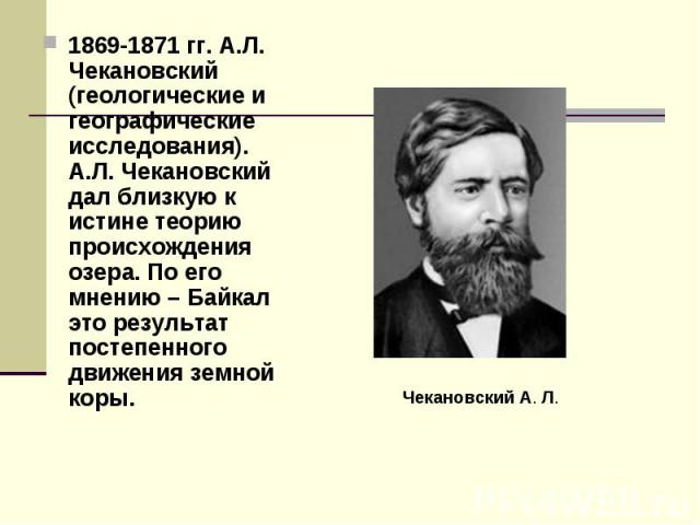 1869-1871 гг. А.Л. Чекановский (геологические и географические исследования). А.Л. Чекановский дал близкую к истине теорию происхождения озера. По его мнению – Байкал это результат постепенного движения земной коры.