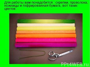 Для работы вам понадобится : скрепки, проволока, ножницы и гофрированная бумага,