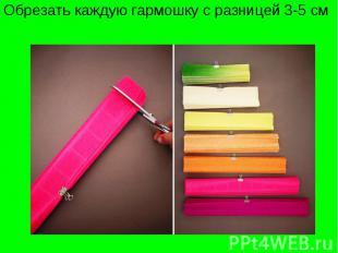 Обрезать каждую гармошку с разницей 3-5 см
