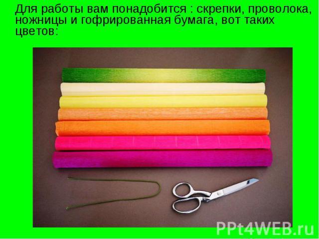Для работы вам понадобится : скрепки, проволока, ножницы и гофрированная бумага, вот таких цветов: