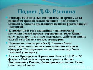 Подвиг Д.Ф. РзянинаВ январе 1942 года был мобилизован в армию. Стал водителем гр
