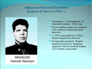 Афанасьев Николай Иванович(родился 12 августа 1914 г.)Уроженец с. Степанищево. В