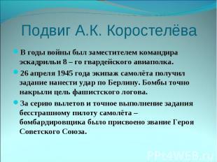 Подвиг А.К. КоростелёваВ годы войны был заместителем командира эскадрильи 8 – го