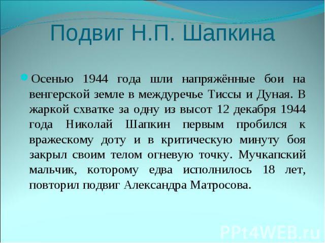Подвиг Н.П. ШапкинаОсенью 1944 года шли напряжённые бои на венгерской земле в междуречье Тиссы и Дуная. В жаркой схватке за одну из высот 12 декабря 1944 года Николай Шапкин первым пробился к вражескому доту и в критическую минуту боя закрыл своим т…