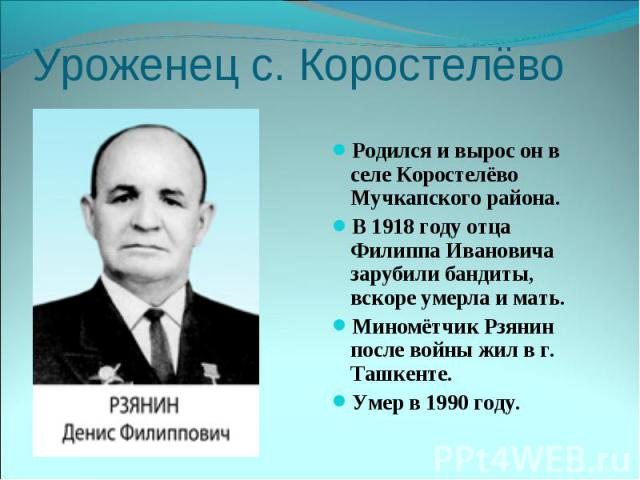 Уроженец с. КоростелёвоРодился и вырос он в селе Коростелёво Мучкапского района. В 1918 году отца Филиппа Ивановича зарубили бандиты, вскоре умерла и мать. Миномётчик Рзянин после войны жил в г. Ташкенте. Умер в 1990 году.