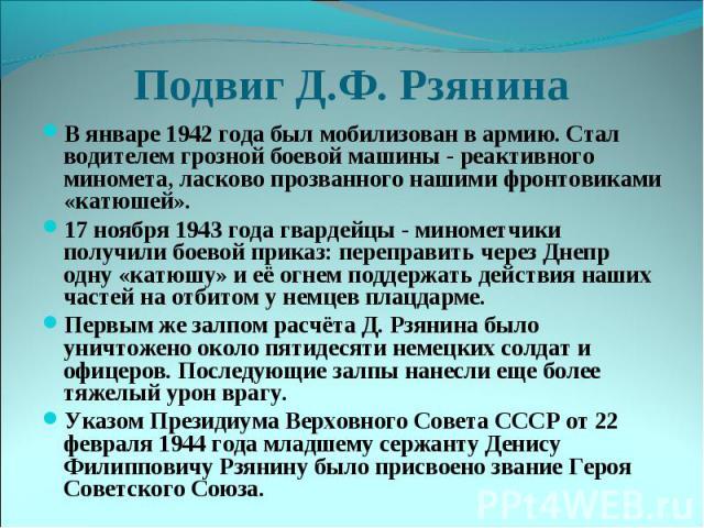 Подвиг Д.Ф. РзянинаВ январе 1942 года был мобилизован в армию. Стал водителем грозной боевой машины - реактивного миномета, ласково прозванного нашими фронтовиками «катюшей». 17 ноября 1943 года гвардейцы - минометчики получили боевой приказ: перепр…