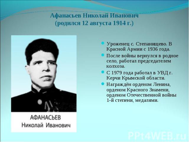 Афанасьев Николай Иванович(родился 12 августа 1914 г.)Уроженец с. Степанищево. В Красной Армии с 1936 года. После войны вернулся в родное село, работал председателем колхоза. С 1979 года работал в УВД г. Керчи Крымской области.Награждён орденом Лени…