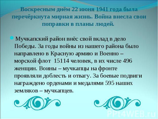 Воскресным днём 22 июня 1941 года была перечёркнута мирная жизнь. Война внесла свои поправки в планы людей. Мучкапский район внёс свой вклад в дело Победы. За годы войны из нашего района было направлено в Красную армию и Военно – морской флот 15114 …
