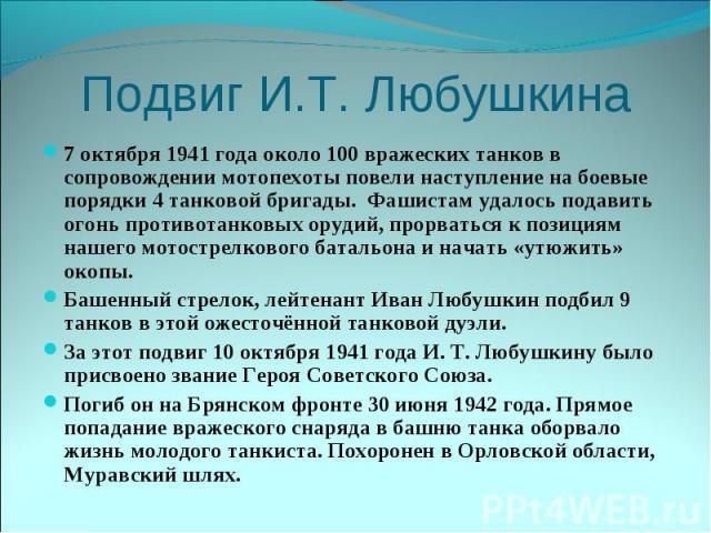 Подвиг И.Т. Любушкина7 октября 1941 года около 100 вражеских танков в сопровождении мотопехоты повели наступление на боевые порядки 4 танковой бригады. Фашистам удалось подавить огонь противотанковых орудий, прорваться к позициям нашего мотострелков…