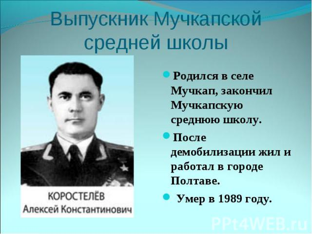 Выпускник Мучкапской средней школыРодился в селе Мучкап, закончил Мучкапскую среднюю школу.После демобилизации жил и работал в городе Полтаве. Умер в 1989 году.