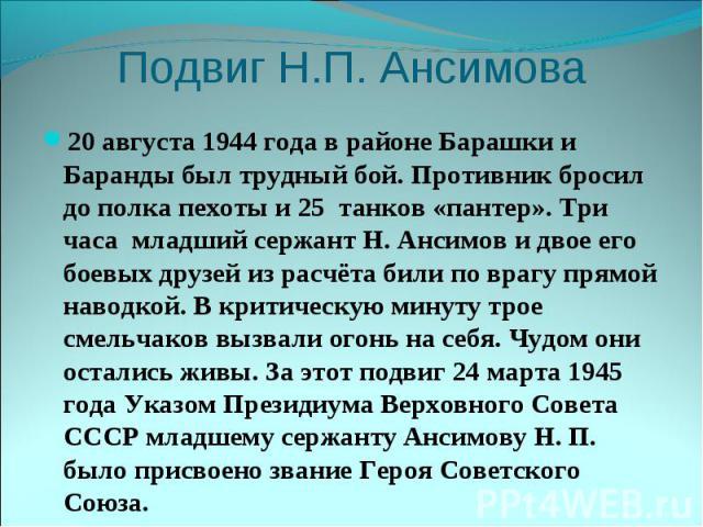 Подвиг Н.П. Ансимова20 августа 1944 года в районе Барашки и Баранды был трудный бой. Противник бросил до полка пехоты и 25 танков «пантер». Три часа младший сержант Н. Ансимов и двое его боевых друзей из расчёта били по врагу прямой наводкой. В крит…