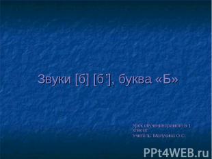 Звуки [б] [б ], буква «Б» Урок обучения грамоте в 1 классе Учитель: Малухина О.С